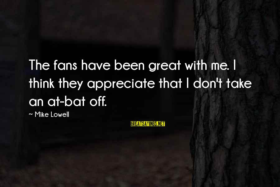Mike Lowell Sayings By Mike Lowell: The fans have been great with me. I think they appreciate that I don't take