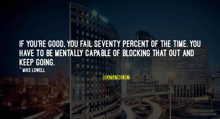 Mike Lowell Sayings By Mike Lowell: If you're good, you fail seventy percent of the time. You have to be mentally