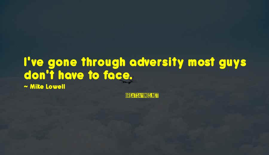 Mike Lowell Sayings By Mike Lowell: I've gone through adversity most guys don't have to face.