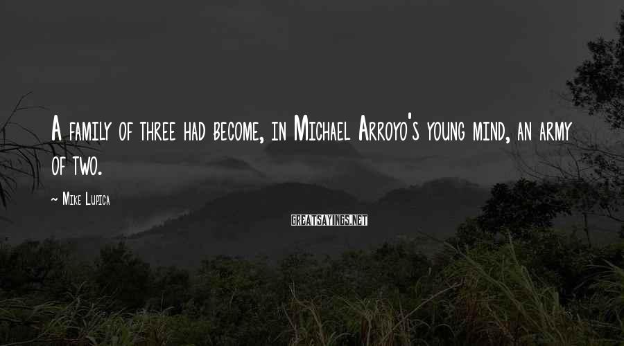 Mike Lupica Sayings: A family of three had become, in Michael Arroyo's young mind, an army of two.