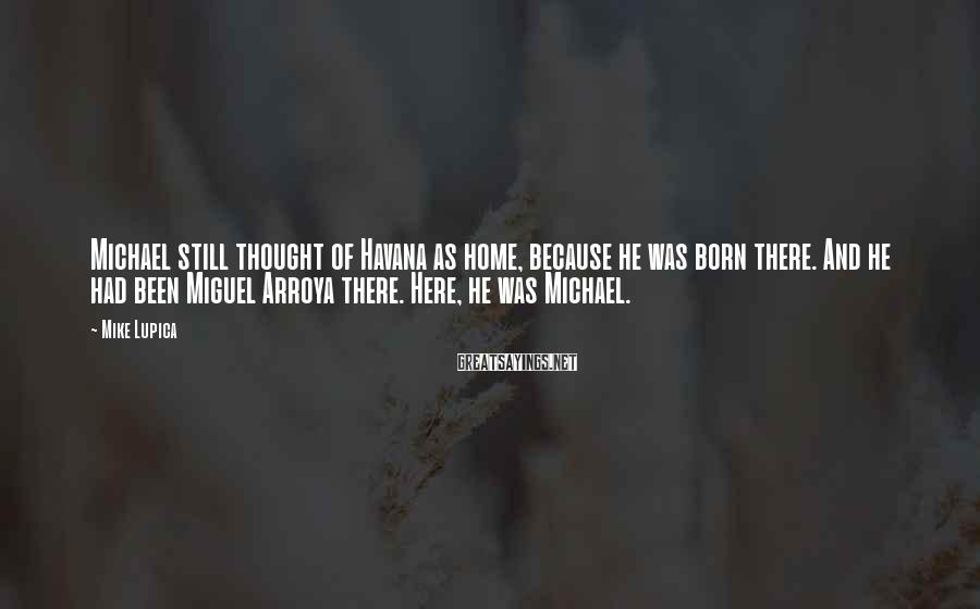Mike Lupica Sayings: Michael still thought of Havana as home, because he was born there. And he had