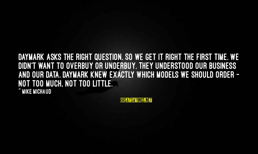 Mike Michaud Sayings By Mike Michaud: Daymark asks the right question. So we get it right the first time. We didn't