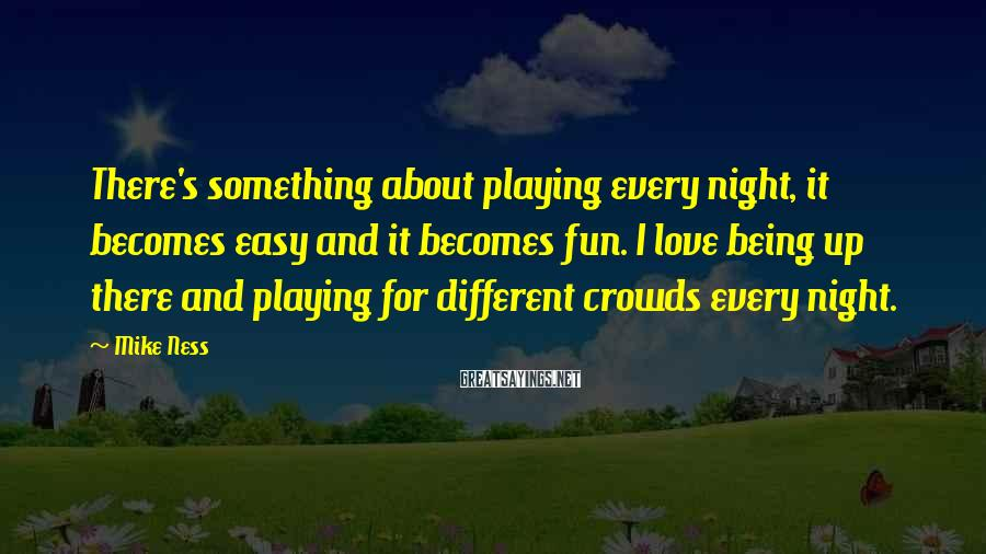 Mike Ness Sayings: There's something about playing every night, it becomes easy and it becomes fun. I love