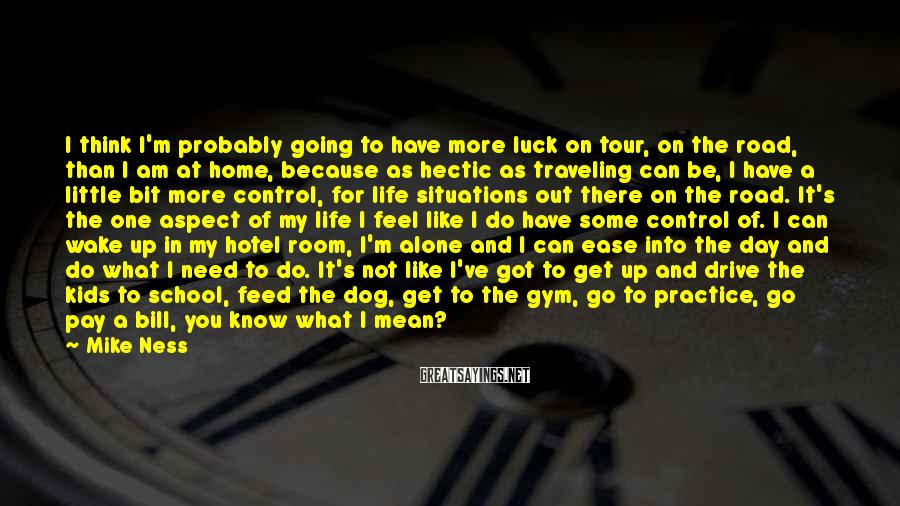 Mike Ness Sayings: I think I'm probably going to have more luck on tour, on the road, than