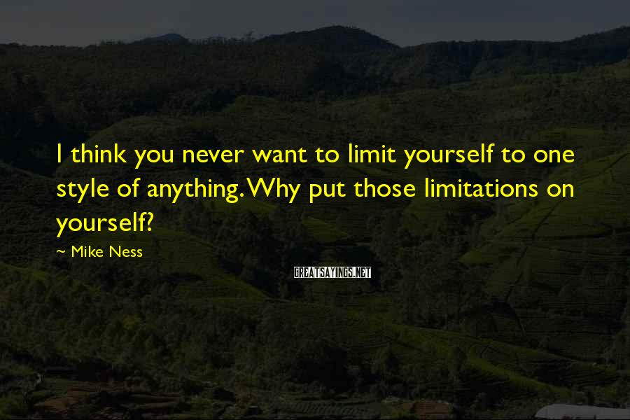 Mike Ness Sayings: I think you never want to limit yourself to one style of anything. Why put
