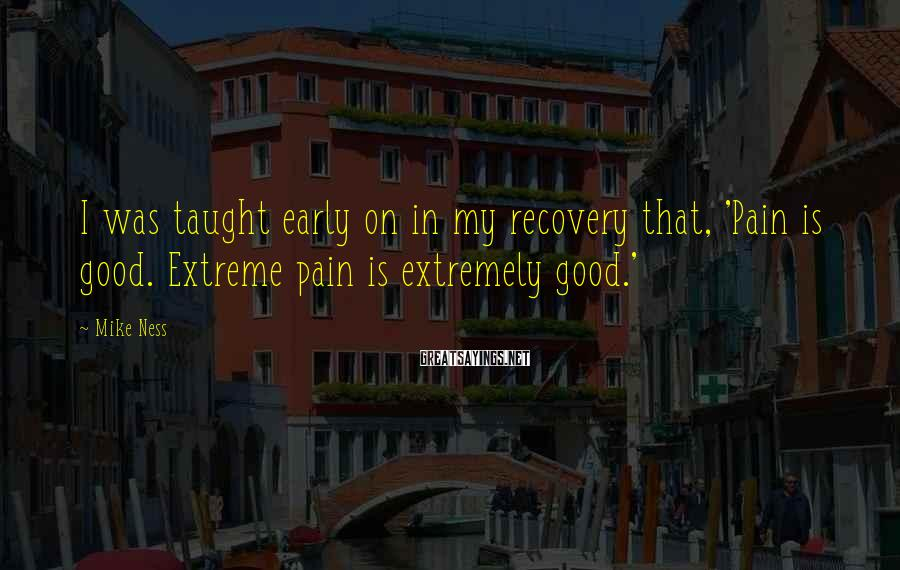 Mike Ness Sayings: I was taught early on in my recovery that, 'Pain is good. Extreme pain is