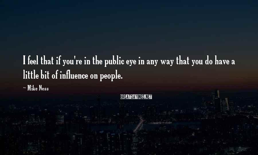 Mike Ness Sayings: I feel that if you're in the public eye in any way that you do
