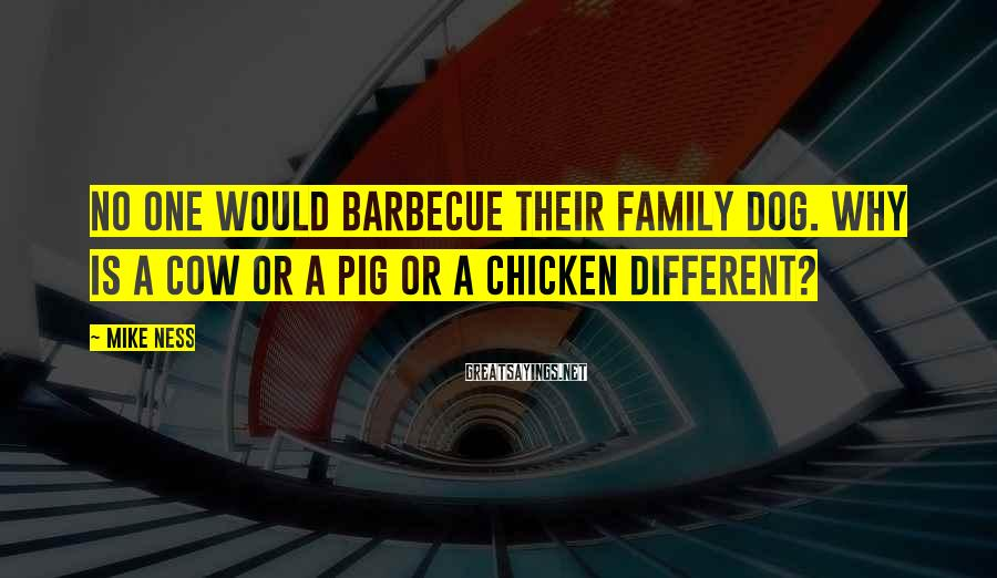 Mike Ness Sayings: No one would barbecue their family dog. Why is a cow or a pig or