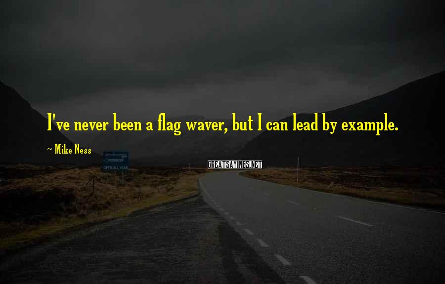 Mike Ness Sayings: I've never been a flag waver, but I can lead by example.
