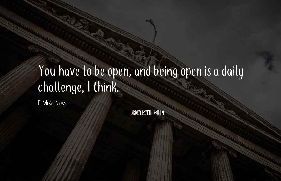 Mike Ness Sayings: You have to be open, and being open is a daily challenge, I think.