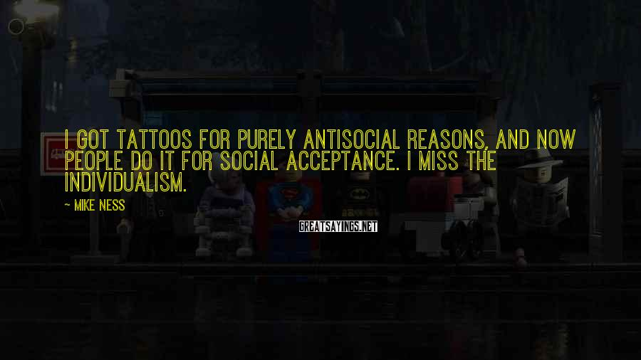 Mike Ness Sayings: I got tattoos for purely antisocial reasons, and now people do it for social acceptance.