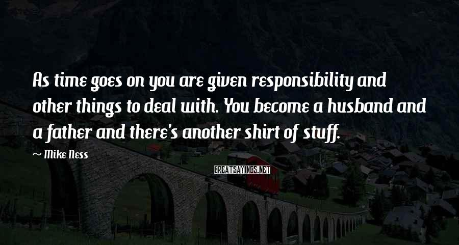 Mike Ness Sayings: As time goes on you are given responsibility and other things to deal with. You