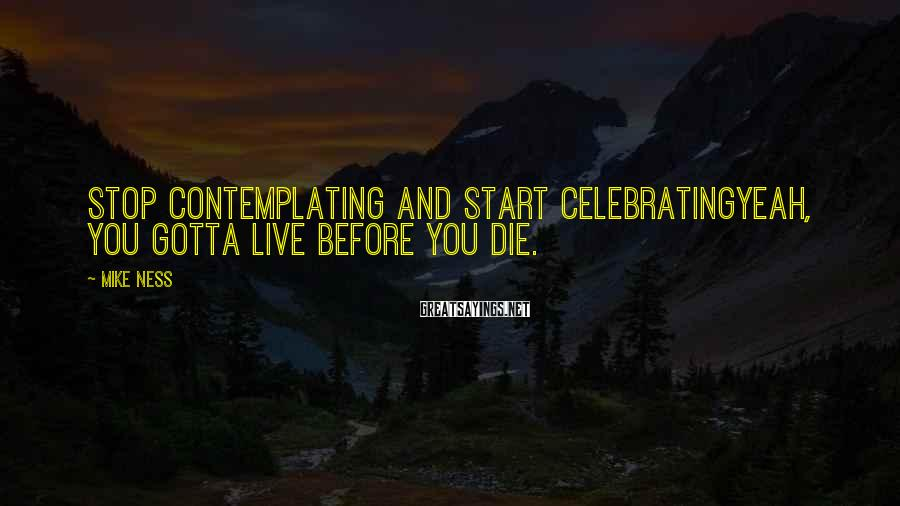 Mike Ness Sayings: Stop contemplating and start celebratingYeah, you gotta live before you die.