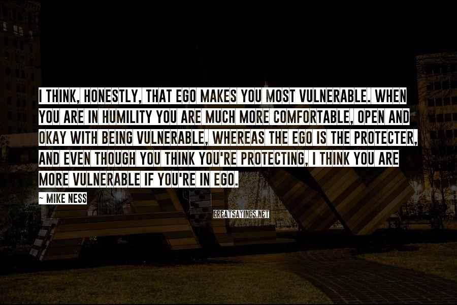Mike Ness Sayings: I think, honestly, that ego makes you most vulnerable. When you are in humility you