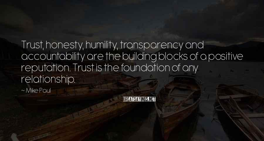 Mike Paul Sayings: Trust, honesty, humility, transparency and accountability are the building blocks of a positive reputation. Trust