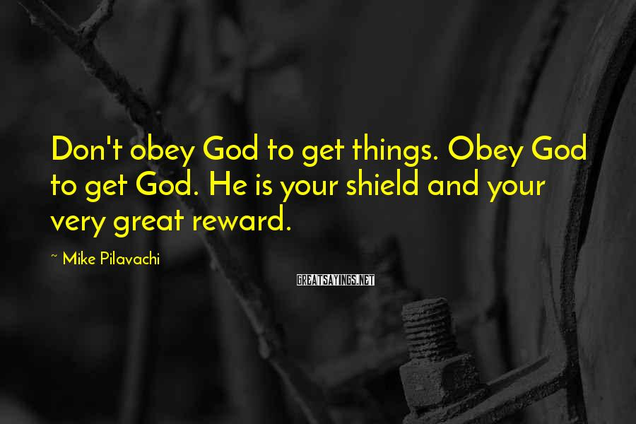 Mike Pilavachi Sayings: Don't obey God to get things. Obey God to get God. He is your shield