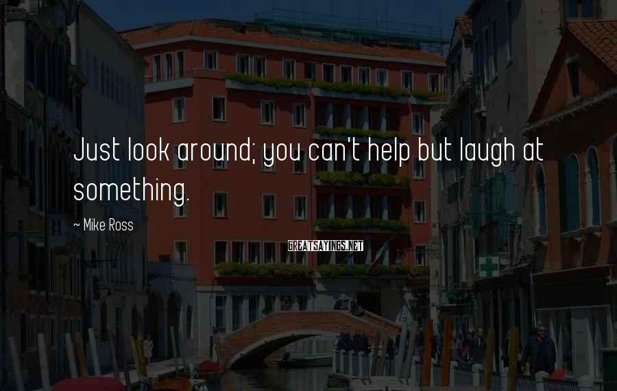 Mike Ross Sayings: Just look around; you can't help but laugh at something.