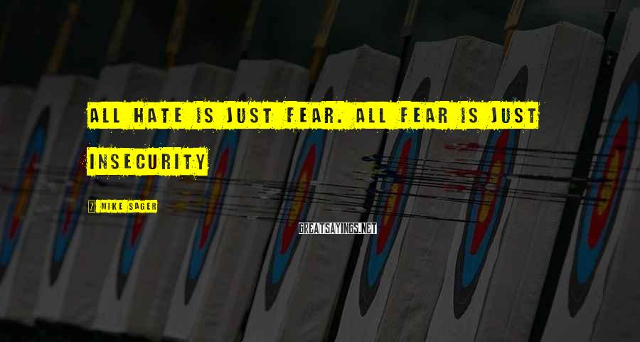 Mike Sager Sayings: All hate is just fear. All fear is just insecurity