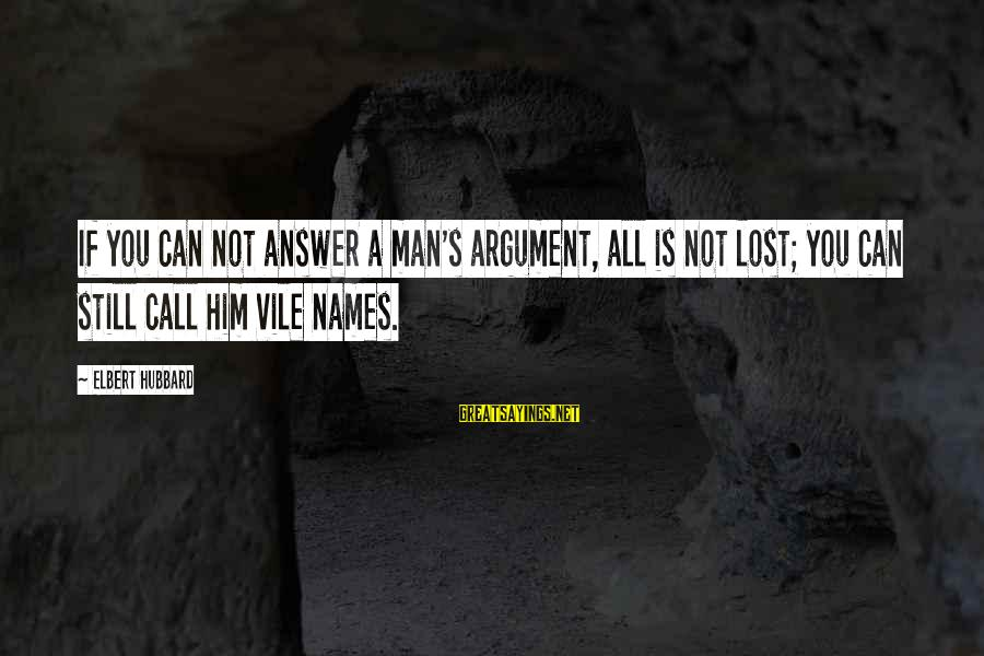 Mike Schussler Sayings By Elbert Hubbard: If you can not answer a man's argument, all is not lost; you can still