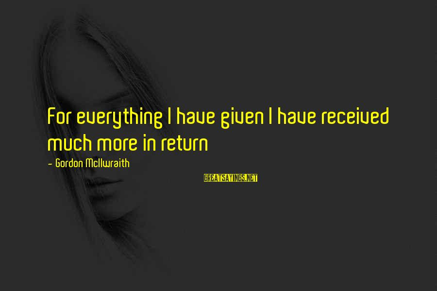 Mike Schussler Sayings By Gordon McIlwraith: For everything I have given I have received much more in return
