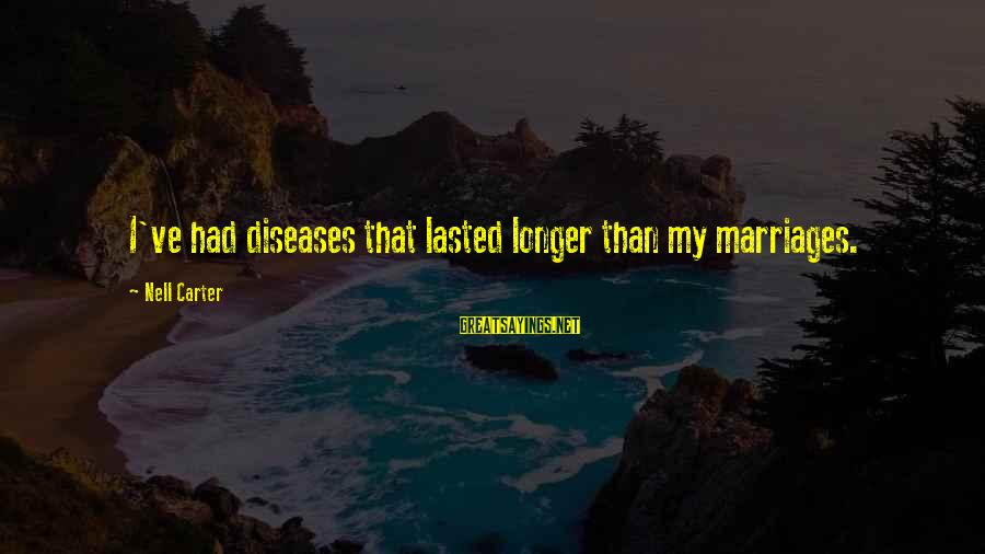 Mike Schussler Sayings By Nell Carter: I've had diseases that lasted longer than my marriages.