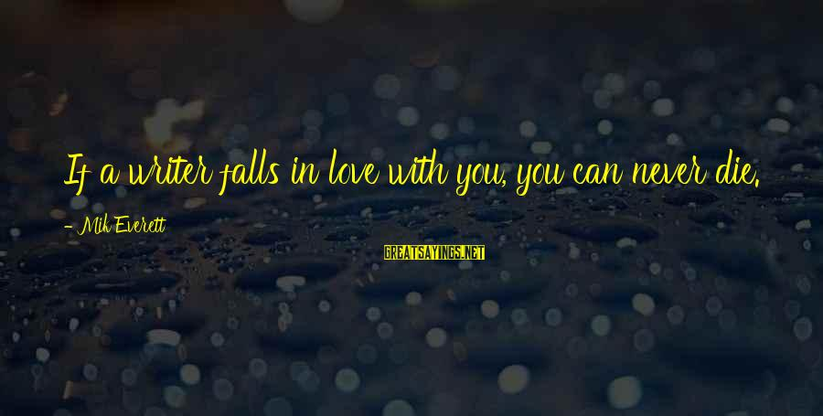 Mik's Sayings By Mik Everett: If a writer falls in love with you, you can never die.