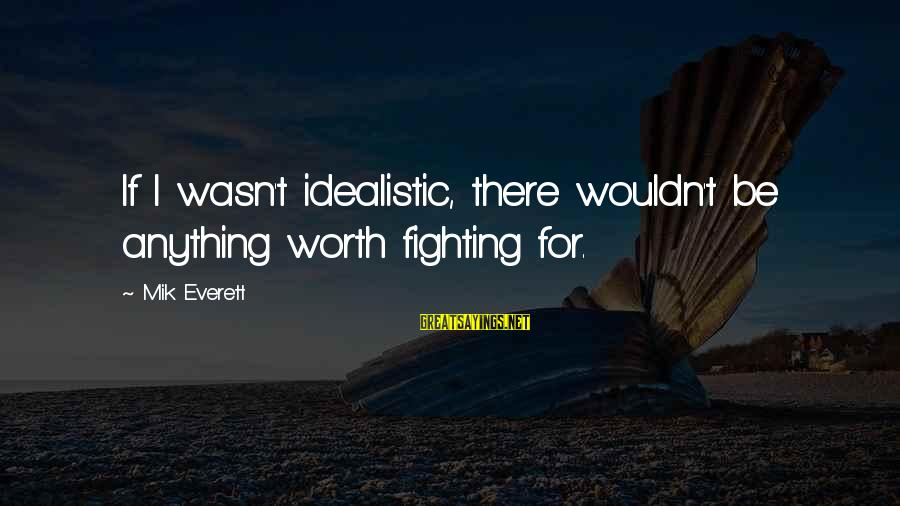 Mik's Sayings By Mik Everett: If I wasn't idealistic, there wouldn't be anything worth fighting for.