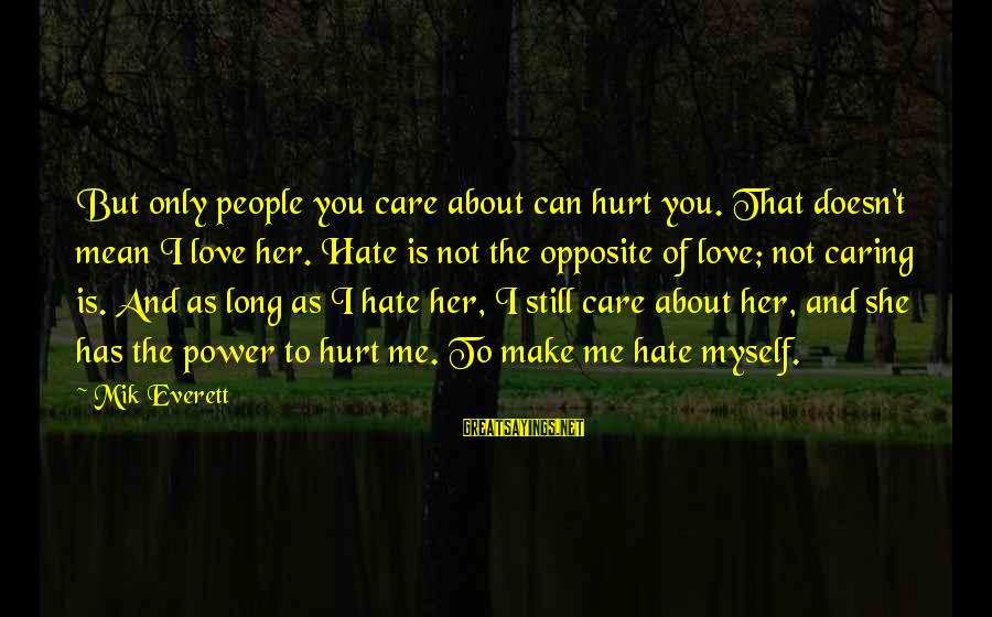 Mik's Sayings By Mik Everett: But only people you care about can hurt you. That doesn't mean I love her.