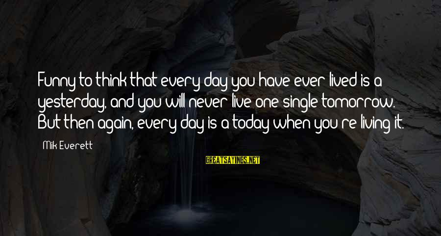Mik's Sayings By Mik Everett: Funny to think that every day you have ever lived is a yesterday, and you