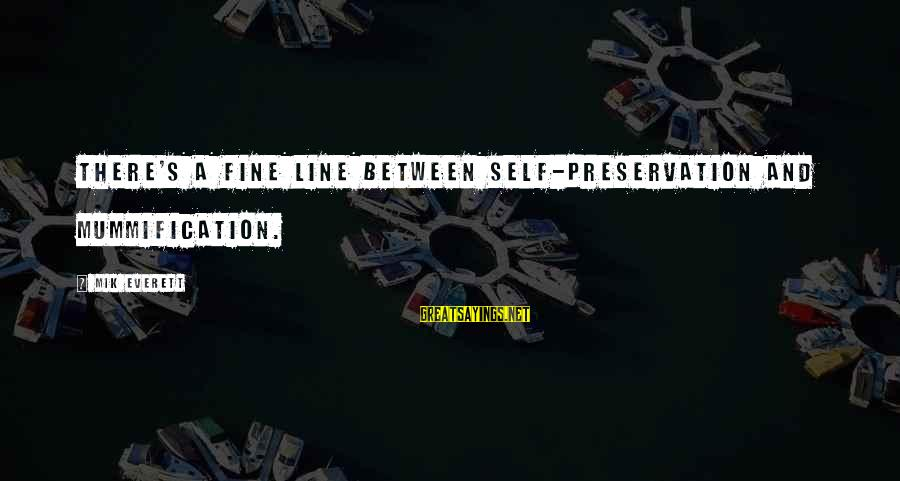 Mik's Sayings By Mik Everett: There's a fine line between self-preservation and mummification.