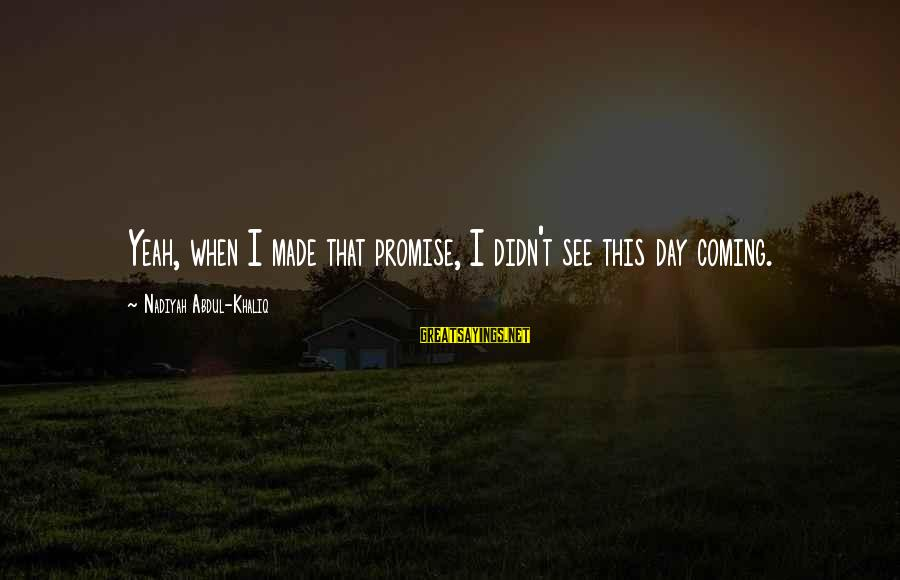 Mik's Sayings By Nadiyah Abdul-Khaliq: Yeah, when I made that promise, I didn't see this day coming.