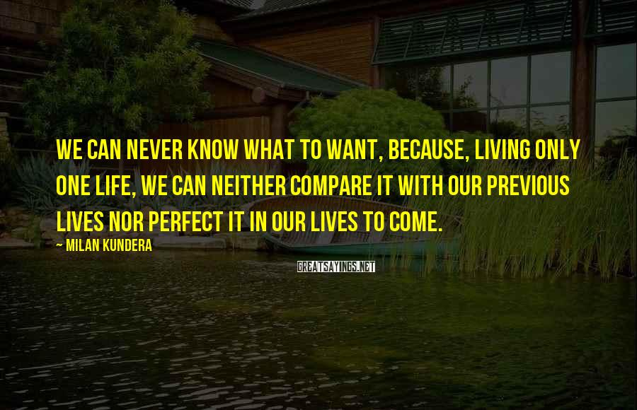 Milan Kundera Sayings: We can never know what to want, because, living only one life, we can neither