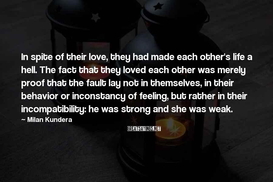 Milan Kundera Sayings: In spite of their love, they had made each other's life a hell. The fact