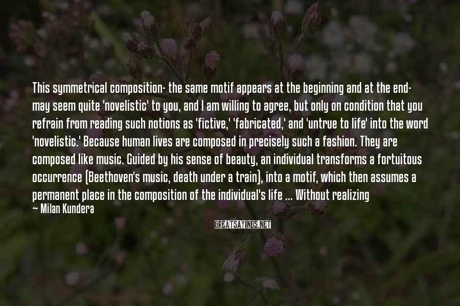 Milan Kundera Sayings: This symmetrical composition- the same motif appears at the beginning and at the end- may