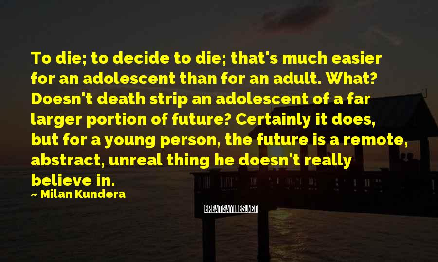 Milan Kundera Sayings: To die; to decide to die; that's much easier for an adolescent than for an