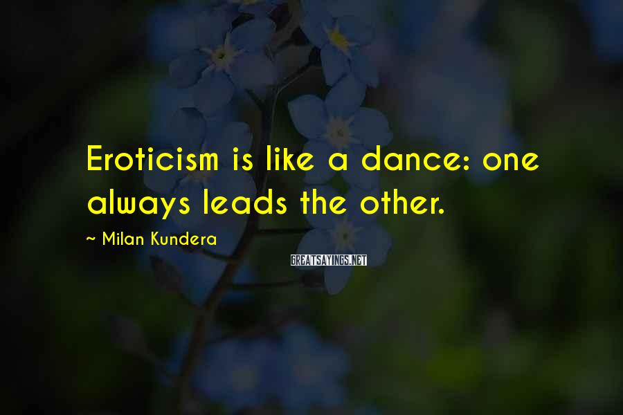 Milan Kundera Sayings: Eroticism is like a dance: one always leads the other.