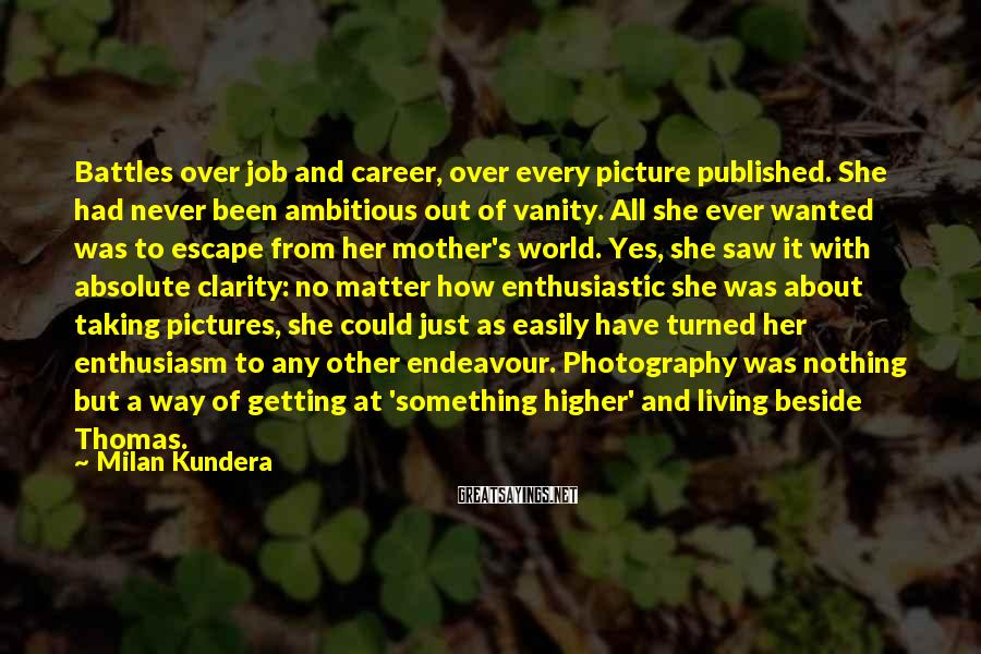 Milan Kundera Sayings: Battles over job and career, over every picture published. She had never been ambitious out