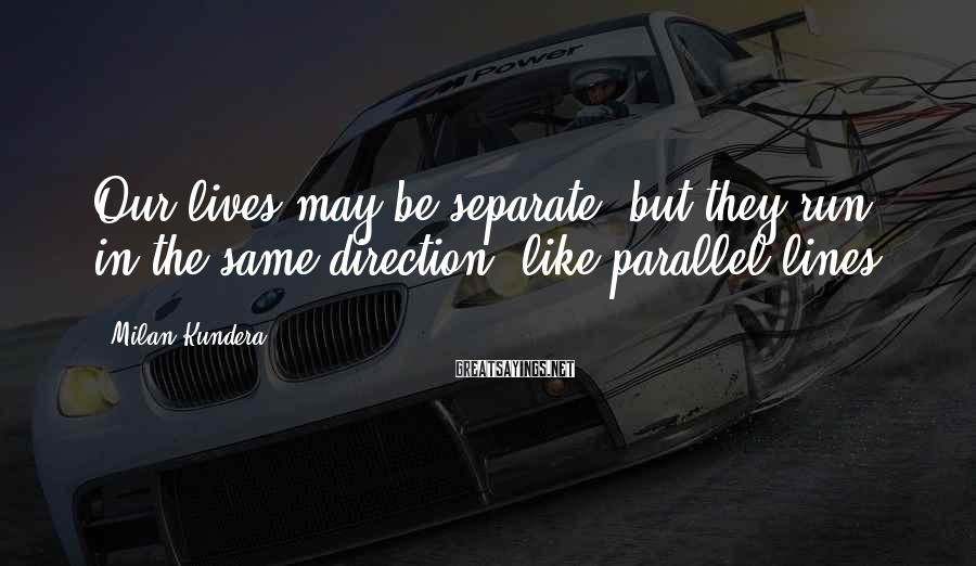 Milan Kundera Sayings: Our lives may be separate, but they run in the same direction, like parallel lines.