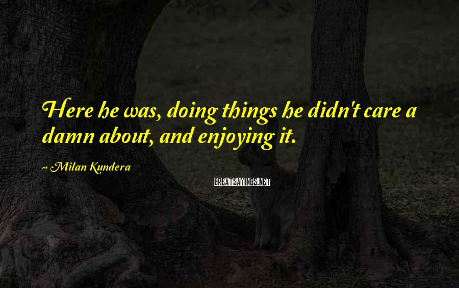 Milan Kundera Sayings: Here he was, doing things he didn't care a damn about, and enjoying it.