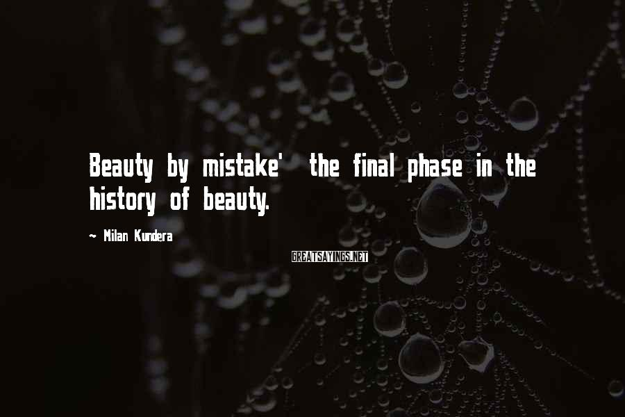 Milan Kundera Sayings: Beauty by mistake' the final phase in the history of beauty.