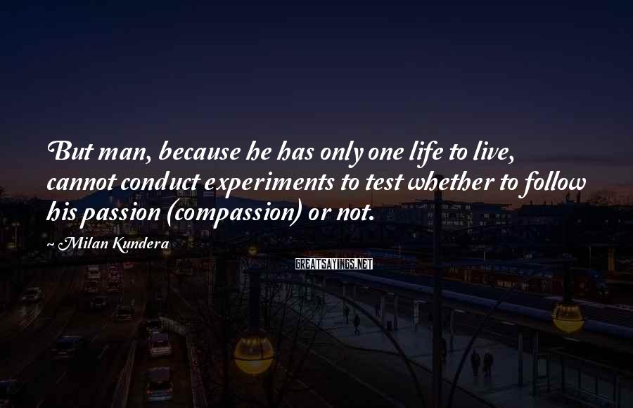 Milan Kundera Sayings: But man, because he has only one life to live, cannot conduct experiments to test
