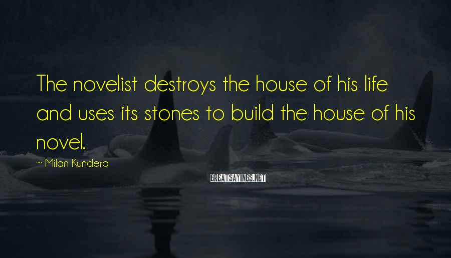 Milan Kundera Sayings: The novelist destroys the house of his life and uses its stones to build the