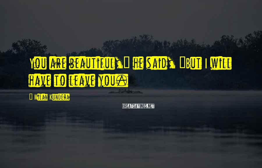 """Milan Kundera Sayings: You are beautiful,"""" he said, """"But I will have to leave you."""