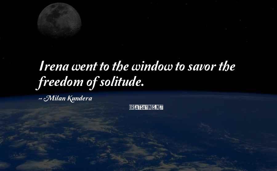 Milan Kundera Sayings: Irena went to the window to savor the freedom of solitude.