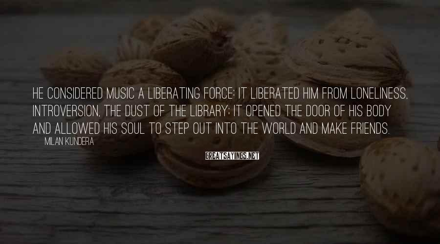 Milan Kundera Sayings: He considered music a liberating force: it liberated him from loneliness, introversion, the dust of