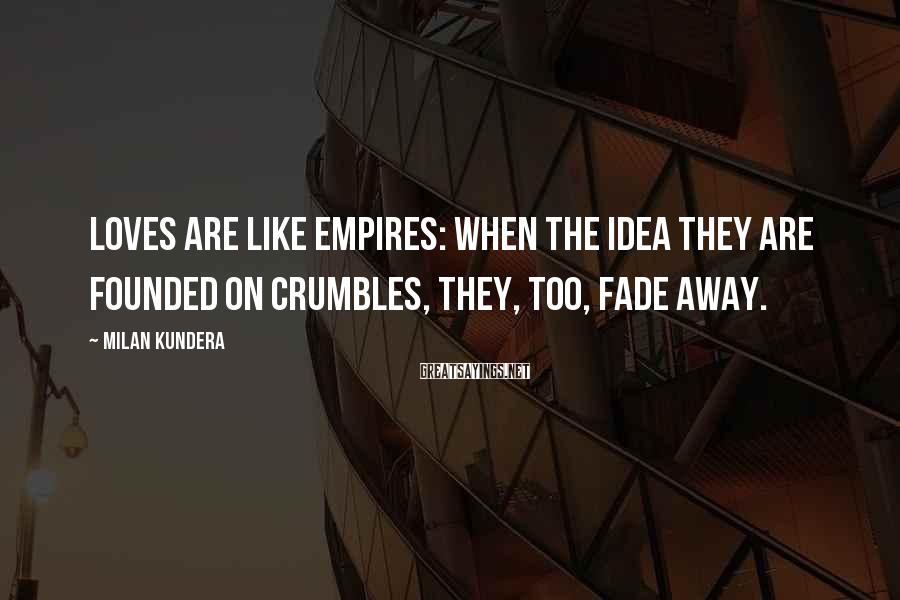 Milan Kundera Sayings: Loves are like empires: when the idea they are founded on crumbles, they, too, fade