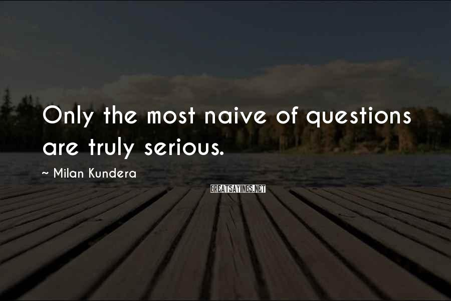 Milan Kundera Sayings: Only the most naive of questions are truly serious.