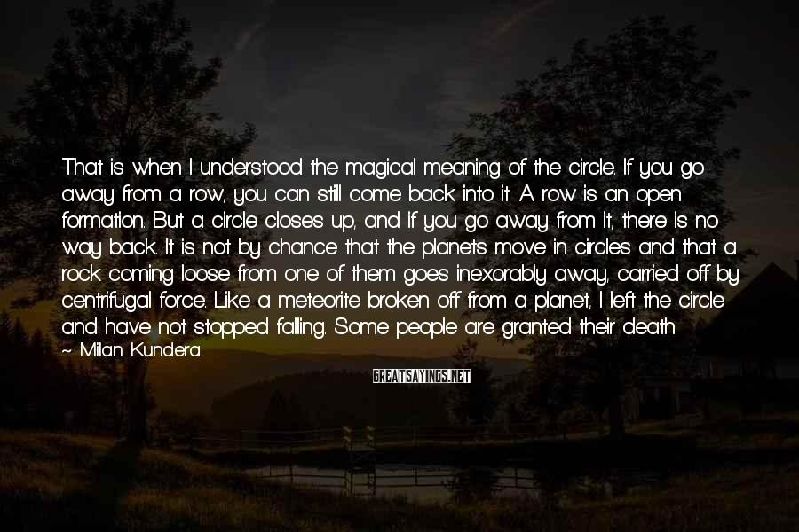 Milan Kundera Sayings: That is when I understood the magical meaning of the circle. If you go away