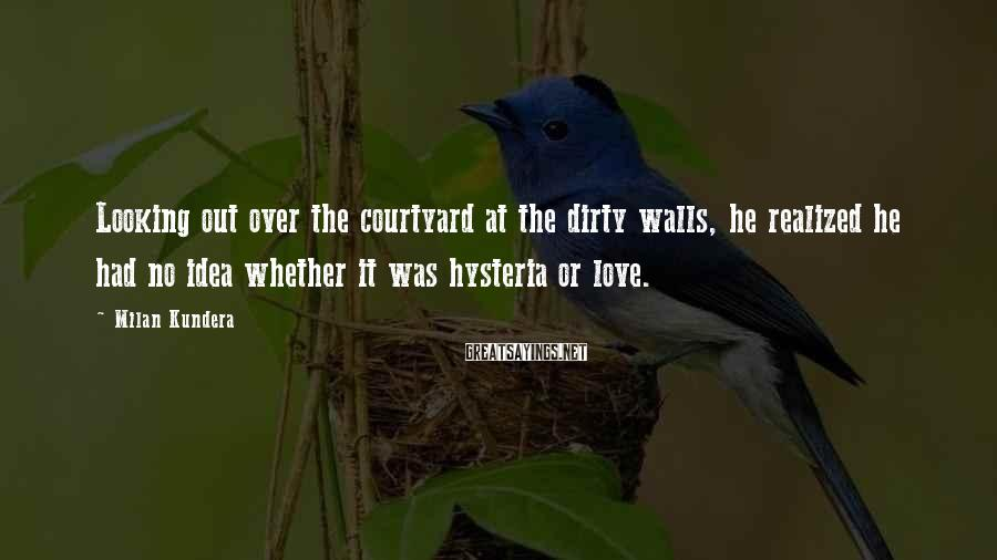 Milan Kundera Sayings: Looking out over the courtyard at the dirty walls, he realized he had no idea