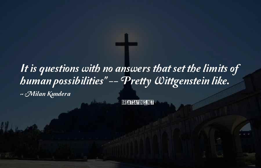 """Milan Kundera Sayings: It is questions with no answers that set the limits of human possibilities"""" -- Pretty"""